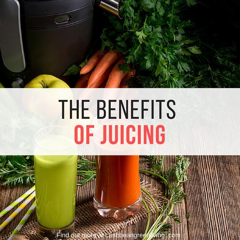 The Benefits of Juicing - caribbeangreenliving.com