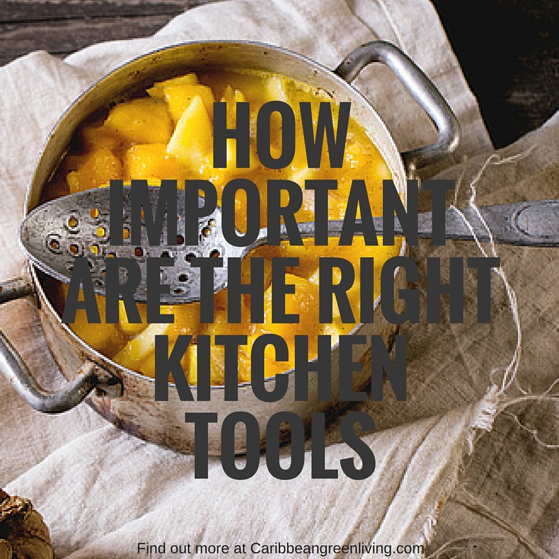 How important are the right kitchen tools-caribbeangreenliving.com