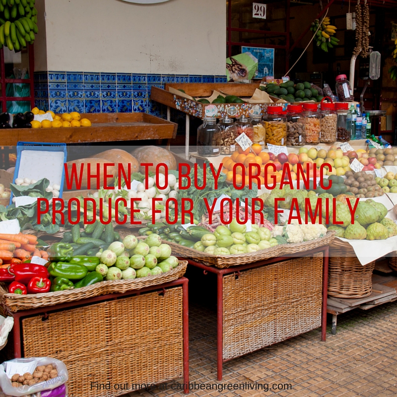 When to Buy Organic Produce for your Family - caribbeangreenliving.com