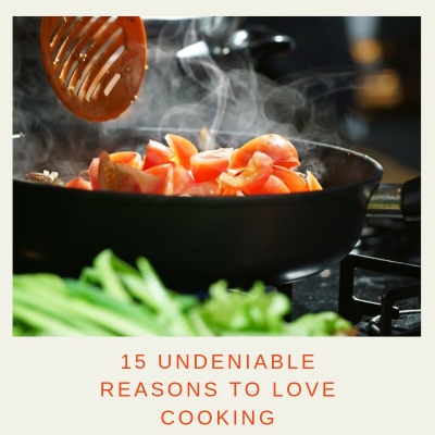 15 Undeniable Reasons to Love Cooking