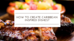 How to create Caribbean-Inspired Dishes
